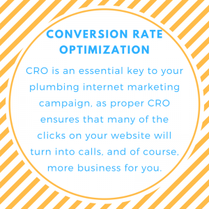 Conversion Rate Optimization is an essential key to your Plumbing Internet Marketing campaign, as proper CRO ensures that many of the clicks on your website will turn into calls, and of course, more business for you.